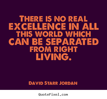 There is no real excellence in all this world which can be separated.. David Starr Jordan best inspirational quotes