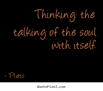 Inspirational quotes - Thinking: the talking of the soul with itself.