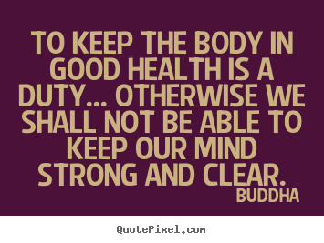 Inspirational quotes - To keep the body in good health is a duty... otherwise..