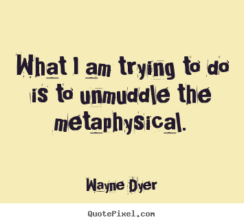 Inspirational quote - What i am trying to do is to unmuddle the metaphysical.