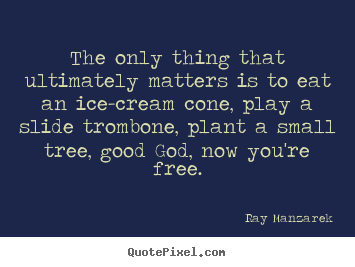Ray Manzarek picture quotes - The only thing that ultimately matters is to eat an.. - Inspirational quotes