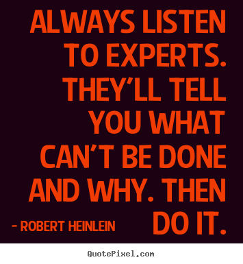 Always listen to experts. they'll tell you.. Robert Heinlein  inspirational quote