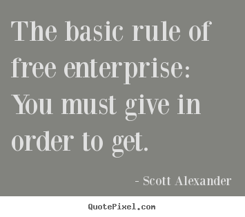 The basic rule of free enterprise: you must.. Scott Alexander  inspirational quotes