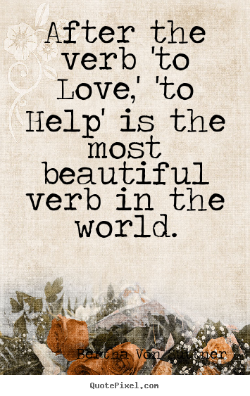 After the verb 'to love,' 'to help' is the most beautiful.. Bertha Von Suttner best inspirational quotes