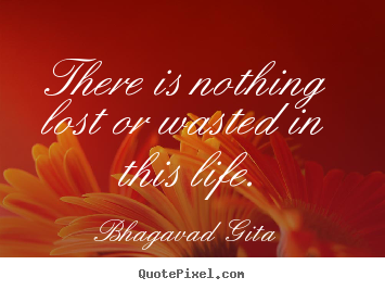 Inspirational quotes - There is nothing lost or wasted in this life.