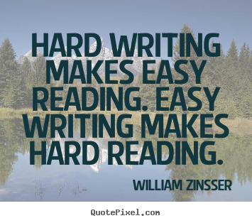 Hard writing makes easy reading. easy writing makes hard reading. William Zinsser top inspirational quotes