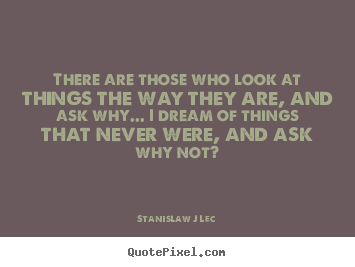There are those who look at things the way they are,.. Stanislaw J Lec great inspirational sayings