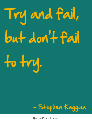 Try and fail, but don't fail to try. Stephen Kaggwa famous inspirational quote