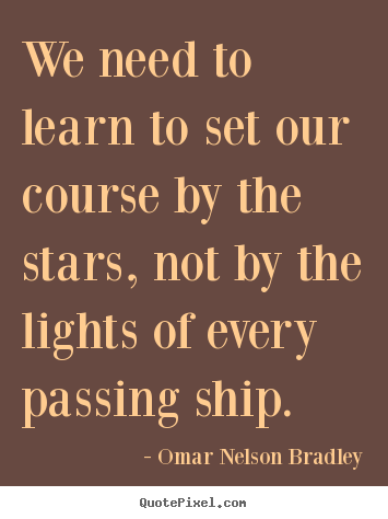 We need to learn to set our course by the stars, not by the lights of.. Omar Nelson Bradley top inspirational quotes