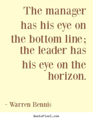 Make personalized picture quotes about inspirational - The manager has his eye on the bottom line; the leader has his..