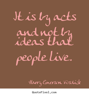 Harry Emerson Fosdick picture quotes - It is by acts and not by ideas that people live. - Inspirational quotes