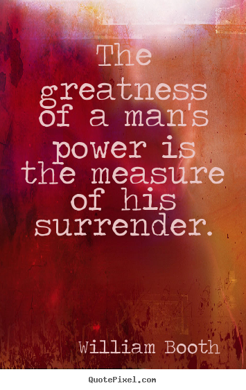 William Booth picture quotes - The greatness of a man's power is the measure of his surrender. - Inspirational quotes