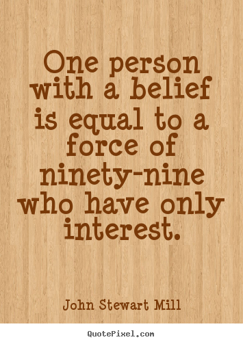 John Stewart Mill picture quotes - One person with a belief is equal to a force of ninety-nine.. - Inspirational quote