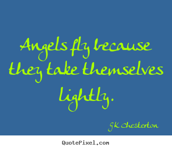 G K Chesterton picture quote - Angels fly because they take themselves lightly. - Inspirational quotes