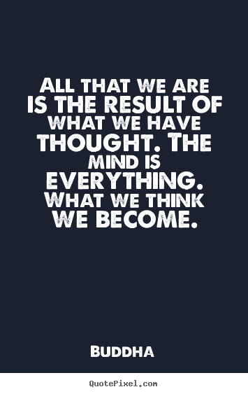 All that we are is the result of what we.. Buddha great inspirational quotes