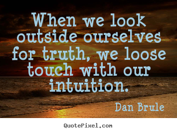 Inspirational quotes - When we look outside ourselves for truth, we loose..