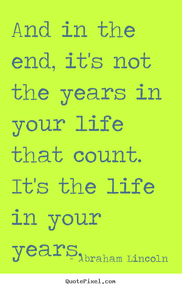 Quotes about inspirational - And in the end, it's not the years in your life that count...