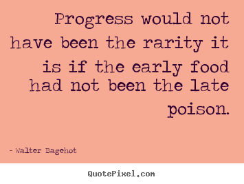 Walter Bagehot picture quotes - Progress would not have been the rarity it.. - Inspirational quotes