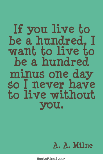 If you live to be a hundred, i want to live.. A. A. Milne top life quotes
