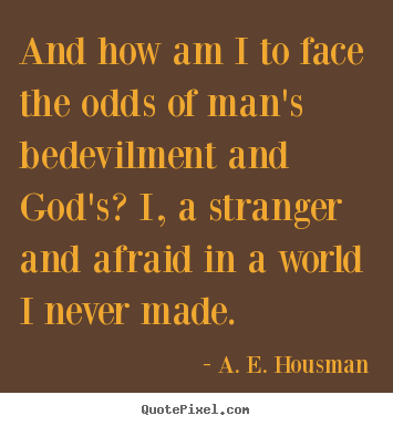 A. E. Housman photo quotes - And how am i to face the odds of man's bedevilment and.. - Life quote