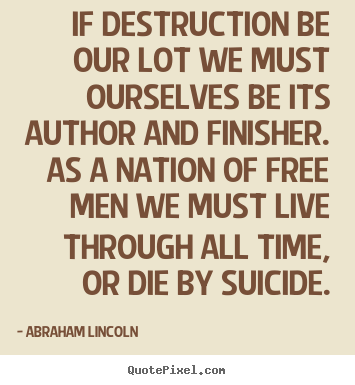 Life quote - If destruction be our lot we must ourselves be its author..