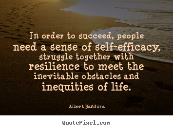 Customize picture quotes about life - In order to succeed, people need a sense of self-efficacy,..