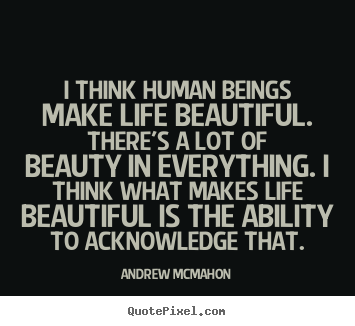 Quotes about life - I think human beings make life beautiful. there's a lot of beauty in..