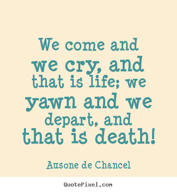 Life quotes - We come and we cry, and that is life; we yawn and we depart, and..