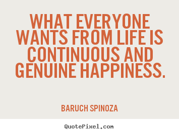 Life quotes - What everyone wants from life is continuous and genuine happiness.