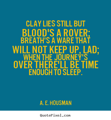 Clay lies still but blood's a rover; breath's a ware that.. A. E. Housman best life quotes