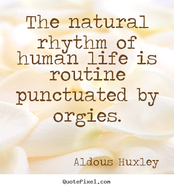 Quote about life - The natural rhythm of human life is routine punctuated by orgies.