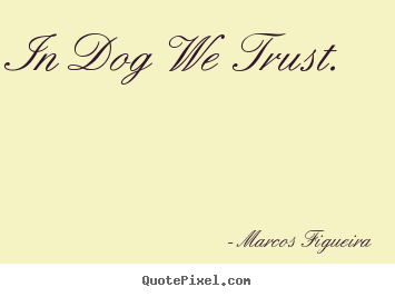 Create graphic picture quotes about life - In dog we trust.