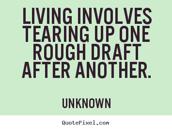 Life quotes - Living involves tearing up one rough draft after another.