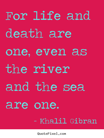 Life quotes - For life and death are one, even as the river and the sea are..