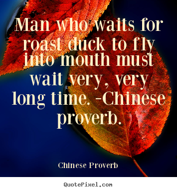 Chinese Proverb poster quote - Man who waits for roast duck to fly into mouth must wait very, very.. - Life quotes