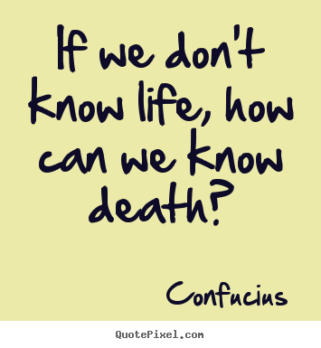 Life quote - If we don't know life, how can we know death?