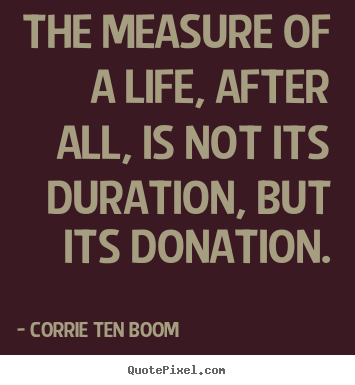 Life quote - The measure of a life, after all, is not..