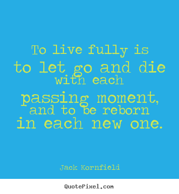 Quote about life - To live fully is to let go and die with each passing moment, and to..