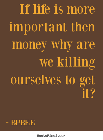 BPBEE image quote - If life is more important then money why are we killing ourselves.. - Life quotes