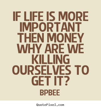 Life quotes - If life is more important then money why are we killing..
