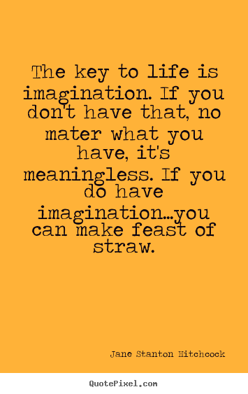 The key to life is imagination. if you don't have that,.. Jane Stanton Hitchcock best life quote