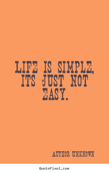 Author Unknown picture quotes - Life is simple, its just not easy. - Life sayings