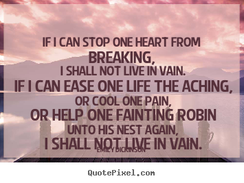 If i can stop one heart from breaking, i shall.. Emily Dickinson famous life quote