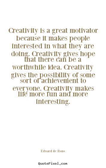 Sayings about life - Creativity is a great motivator because it makes people..