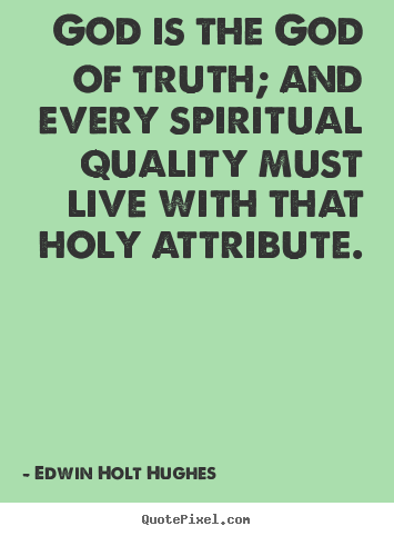 Life quotes - God is the god of truth; and every spiritual quality must live with..