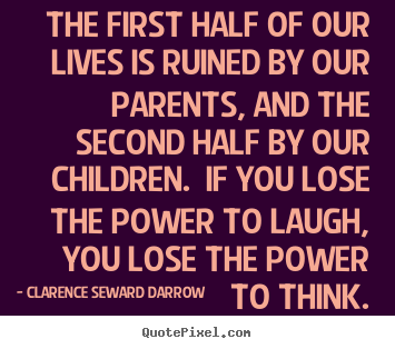 The first half of our lives is ruined by our.. Clarence Seward Darrow popular life quotes