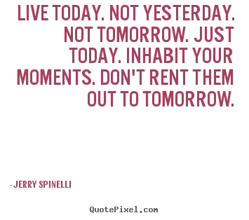 Life quotes - Live today. not yesterday. not tomorrow. just today...