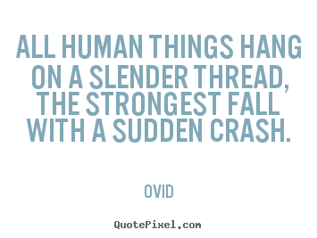 All human things hang on a slender thread, the strongest fall with.. Ovid top life quotes