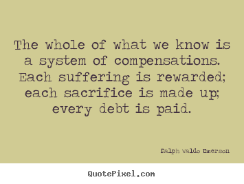 The whole of what we know is a system of compensations... Ralph Waldo Emerson great life quote