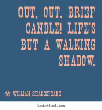 Create custom photo quote about life - Out, out, brief candle! life's but a walking shadow.